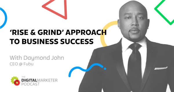 The DigitalMarketer Podcast: Episode 1: Daymond John, CEO @ Fubu on His 'Rise & Grind' Approach to Business Success
