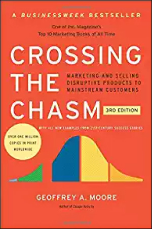 Crossing the Chasm: Marketing and Selling Disruptive Products to Mainstream Customers by Geoffrey A. Moore