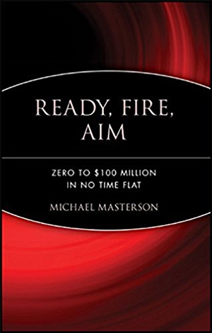 Ready, Fire, Aim: Zero to $100 Million in No Time Flat by Michael Masterson