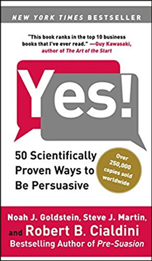 Yes!: 50 Scientifically Proven Ways to Be Persuasive by Noah J. Goldstein, Steve J. Martin, & Robert B. Cialdini, PhD