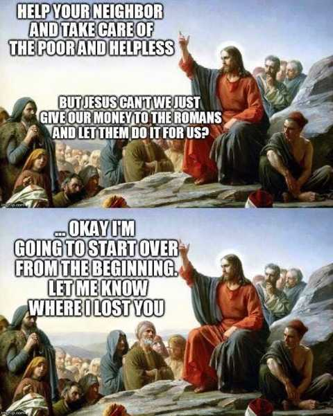 Jesus: Help your neighbor and take care of the poor and helpless. Audience: But Jesus, can't we just give our money to the Romans and let them do it for us? Jesus: ... Okay, I'm going to start over from the beginning. Let me know where I lost you.