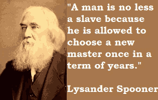 """""""A man is no less a slave because he is allowed to choose a new master once in a term of years."""" -Lysander Spooner."""