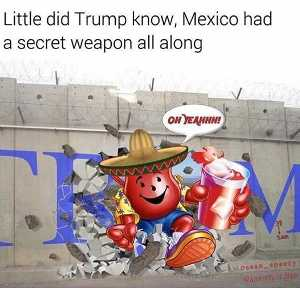 "Kool-Aid Man smashes through Trump wall saying, ""Oh yeah!"" Caption: ""Little did Trump know, Mexico had a secret weapon all along."""