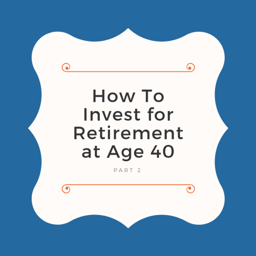 How To Invest for Retirement at Age 40 - Part 2 of Free Ultimate Investor Guide
