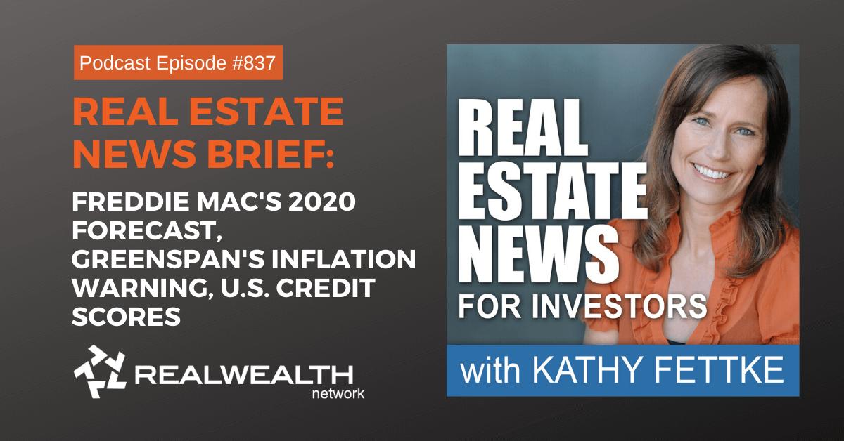 Real Estate News Brief: Freddie Mac's 2020 Forecast, Greenspan's Inflation Warning, U.S. Credit Scores, Real Estate News for Investors Podcast Episode #837