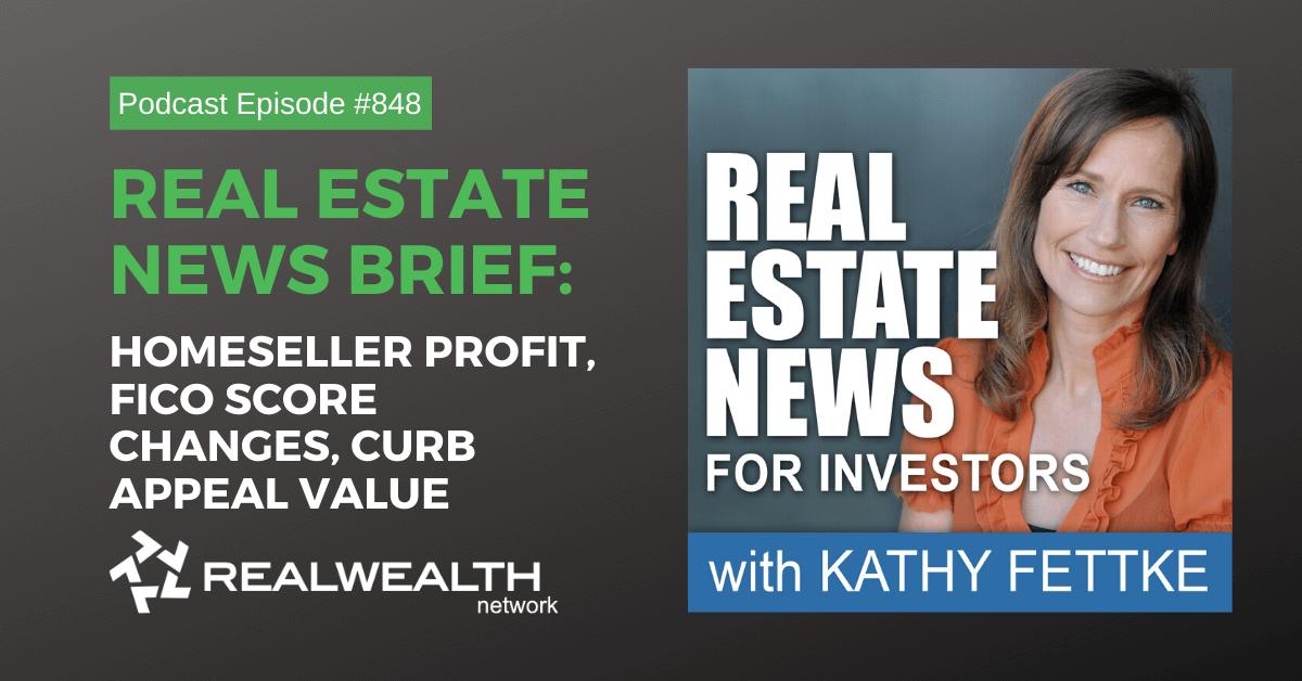 Real Estate News Brief: Homeseller Profit, FICO Score Changes, Curb Appeal Value, Real Estate News for Investors Podcast Episode #848