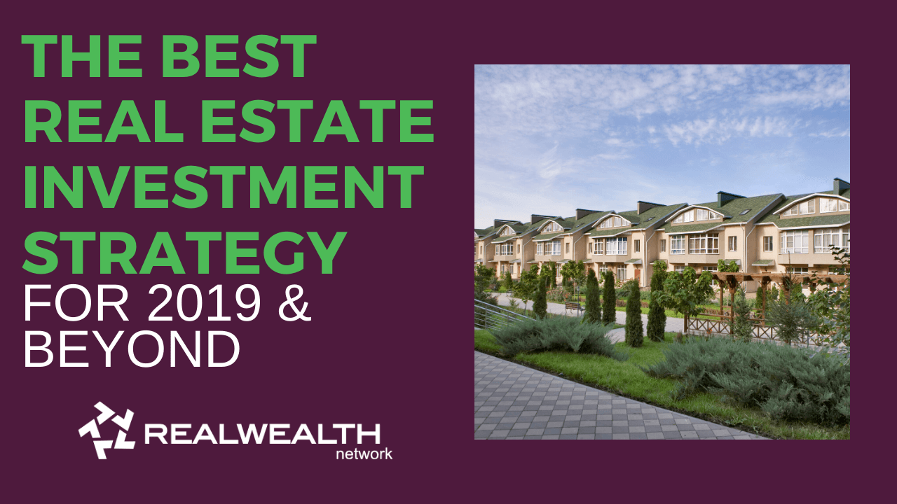 The Best Real Estate Investment Strategy For 2019 and Beyond