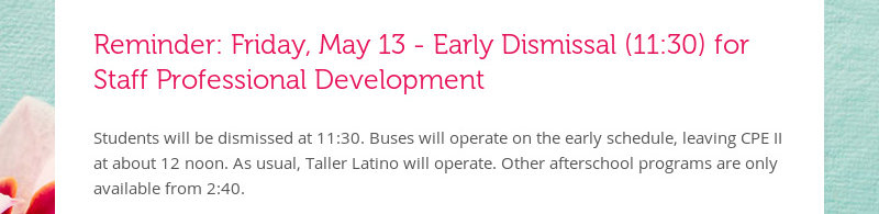 Reminder: Friday, May 13 - Early Dismissal (11:30) for Staff Professional Development Students will...