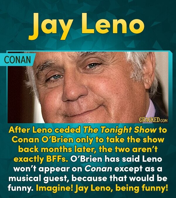Jay Leno CONAN CRACKED.G COM After Leno ceded The Tonight Show to Conan O'Brien only to take the show back months later, the two aren't exactly BFFs.