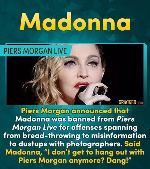 Madonna PIERS MORGAN LIVE CRACKEDCON Piers Morgan announced that Madonna was banned from Piers Morgan Live for offenses spanning from ad-throwing to m