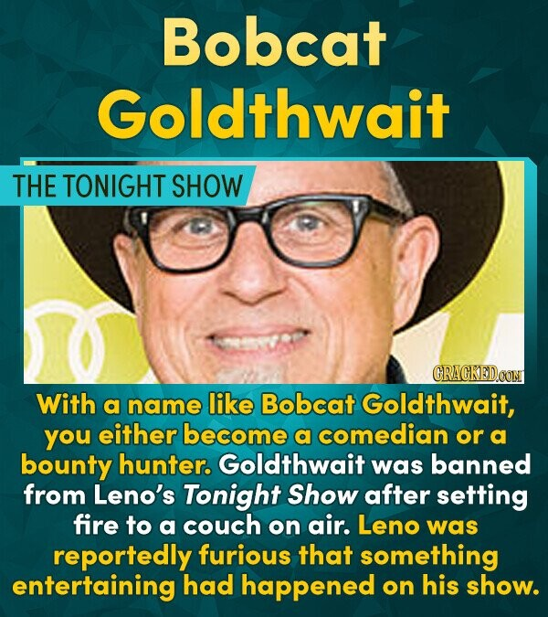Bobcat Goldthwait THE TONIGHT SHOW GRACKEDOON With a name like Bobcat Goldthwait, you either become a comedian or a bounty hunter. Goldthwait was bann