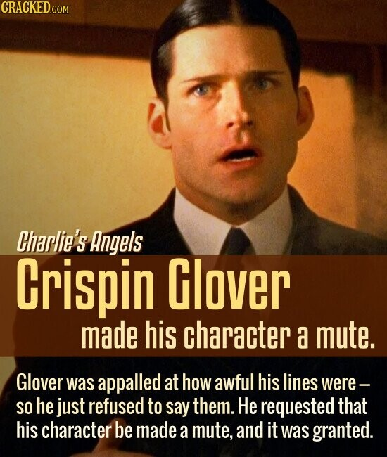 Charlie's Angels Crispin Glover made his character a mute. Glover was appalled at how awful his lines were- SO he just refused to say them. He requested that his character be made a mute, and it was granted.