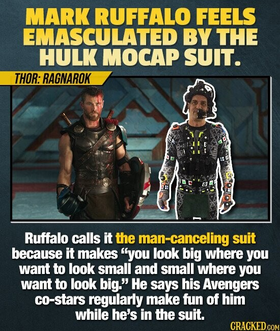MARK RUFFALO FEELS EMASCULATED BY THE HULK MOCAP SUIT. THOR: RAGNAROK Ruffalo calls it the man-canceling suit because it makes you look big where you want to look small and small where you want to look big. He says his Avengers co-stars regularly make fun of him while he's in