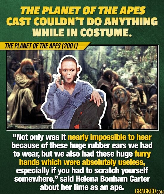 THE PLANET OF THE APES CAST COULDN'T DO ANYTHING WHILE IN COSTUME. THE PLANET OF THE APES (2001) Not only was it nearly impossible to hear because of these huge rubber ears we had to wear, but we also HAd these huge furry hands which were absolutely useless, especially if you