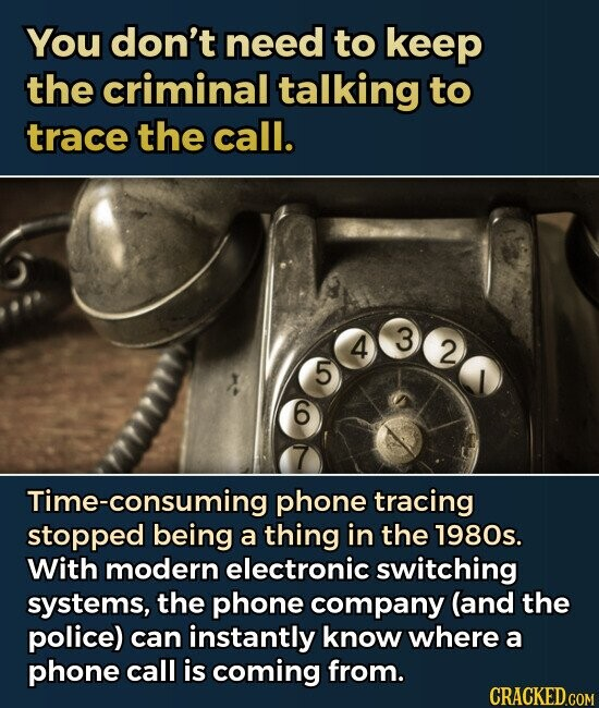 You don't need to keep the criminal talking to trace the call. 4 3 2 5 6 Time-consuming phone tracing stopped being a thing in the 1980s. With modern electronic switching systems, the phone company (and the police) can instantly know where a phone call is coming from.