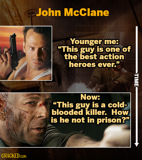 John McClane Younger me: This guy is one of the best action heroes ever. Now: This guy is a cold- blooded killer. How is he not in prison?