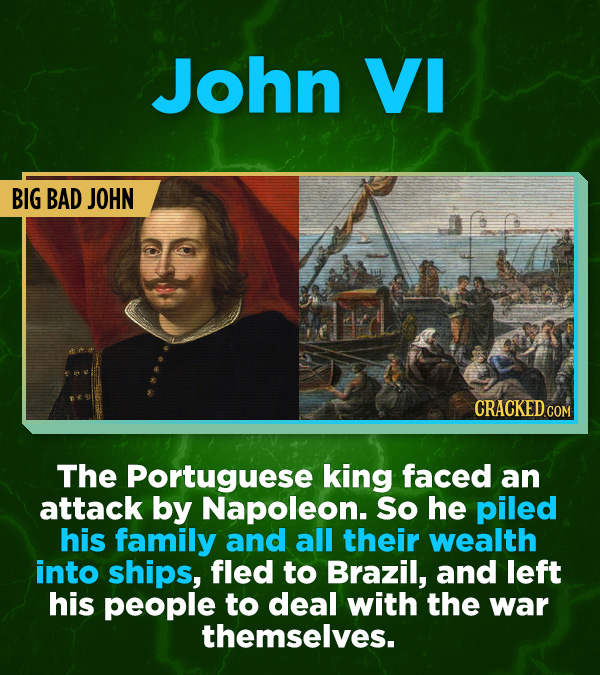 16 All-Time Stunner Jerk Moves - The Portuguese king faced an attack by Napoleon. So he piled his family and all their wealth into ships, fled to Braz
