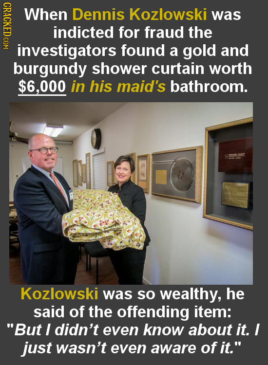 When Dennis Kozlowski was indicted for fraud the investigators found a gold and burgundy shower curtain worth $6,000 in his maid's bathroom. Kozlowski