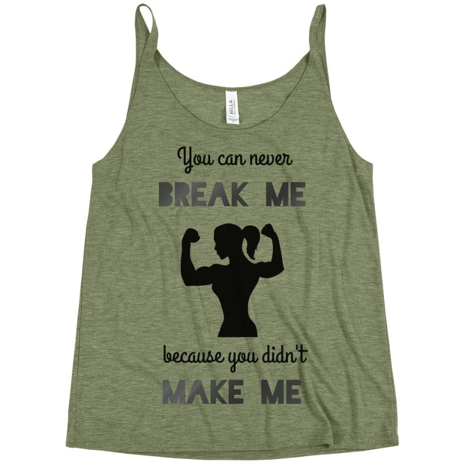 YOU CAN NEVER BREAK ME BECAUSE YOU DIDN'T MAKE ME Slouchy Tank