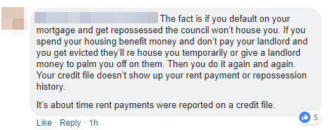 The fact is if you default on your mortgage and get repossessed, the council won't help you. If you pend your housing benefit money and don't pay your landlord and get evicted, they'll rehouse you in a hostel or pay your arrears off for you and do it again and again. Rent arrears or eviction doesn't show up on credit history like mortgage arrears or a CCJ after having your home repossessed if you fail to pay the mortgage. It's about time rent payments were included on credit files.