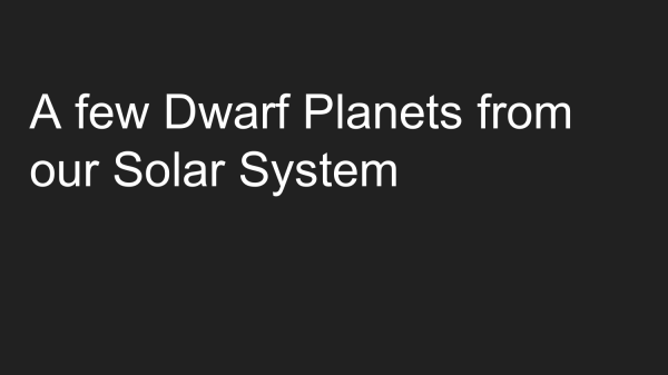 A few Dwarf Planets from our Solar System