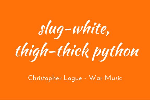 Christopher Logue - Homer - War Music - triologism -Thigh-thick python