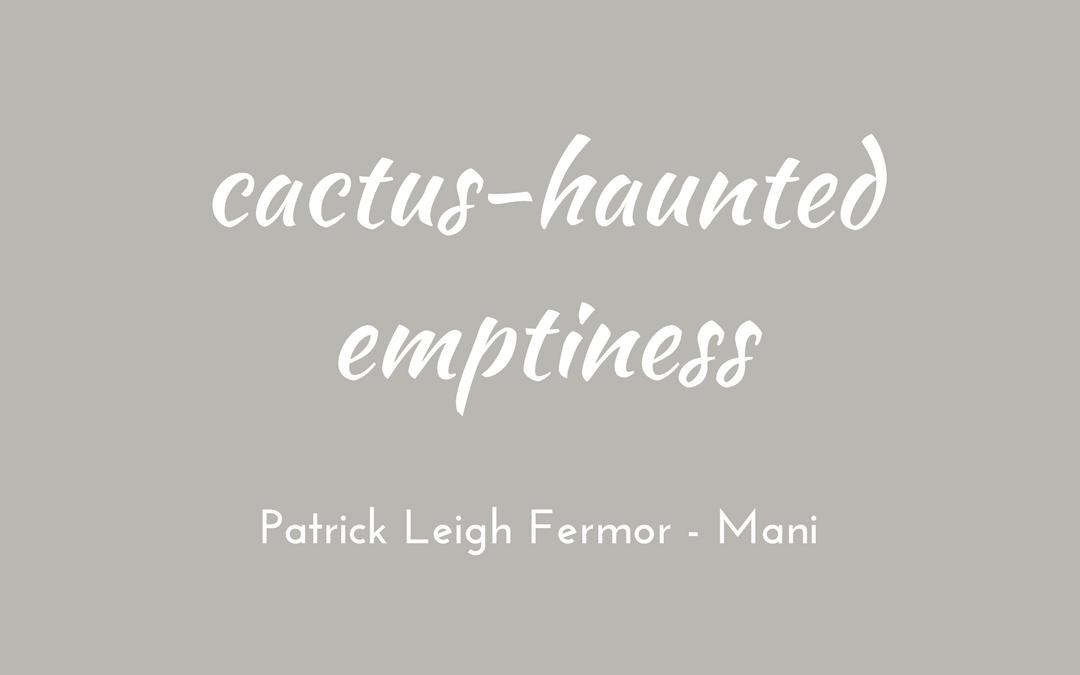 Patrick Leigh Fermor - Mani - cactus-haunted emptiness