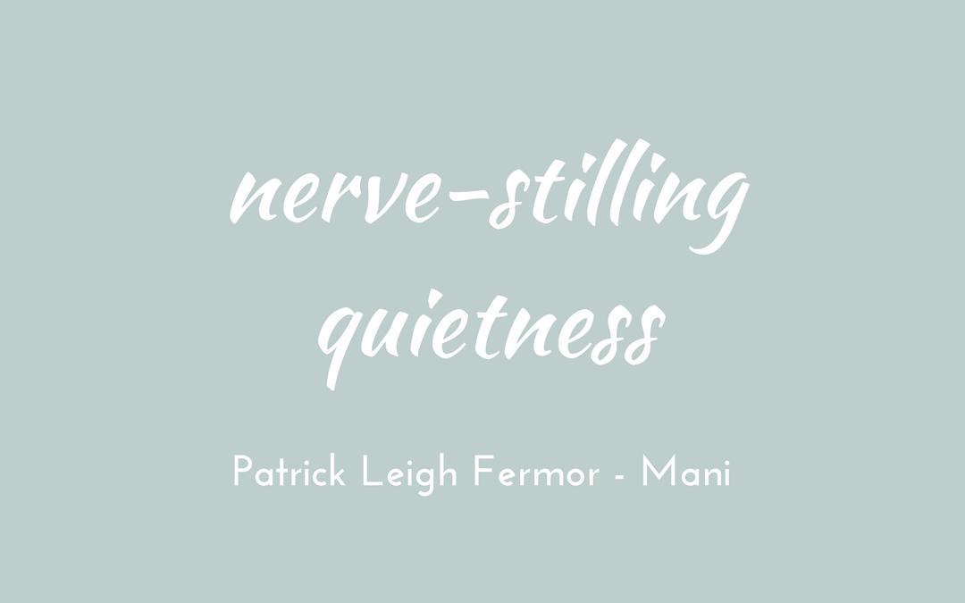 Patrick Leigh Fermor - Mani - triologism - nerve-stilling quietness
