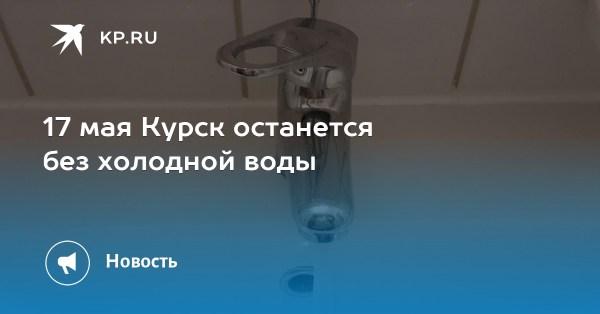 17 мая Курск останется без холодной воды