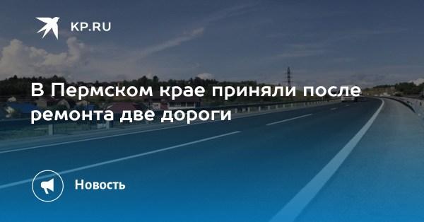 В Пермском крае приняли после ремонта две дороги
