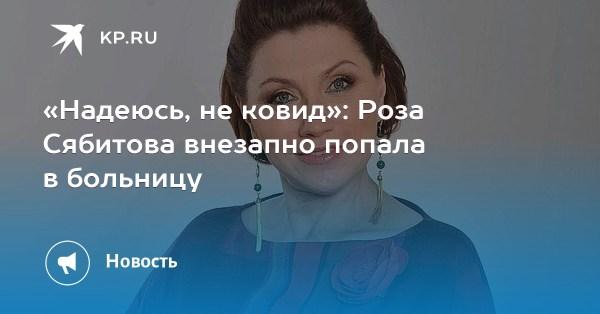 «Надеюсь, не ковид»: Роза Сябитова внезапно попала в больницу