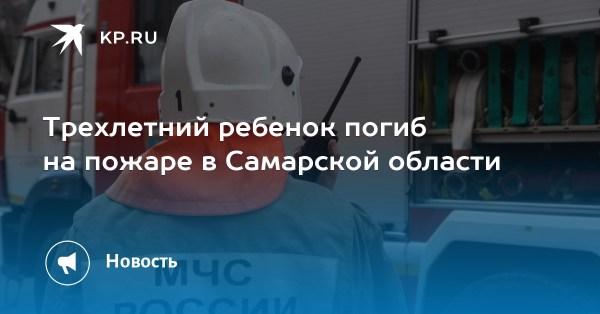 Трехлетний ребенок погиб на пожаре в Самарской области