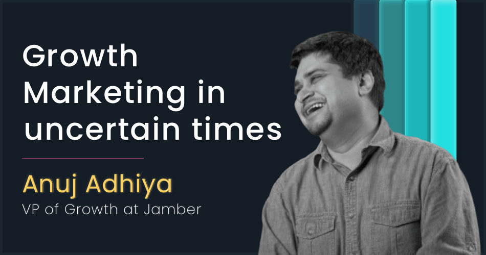 Growth marketing in uncertain times with Anuj Adhiya