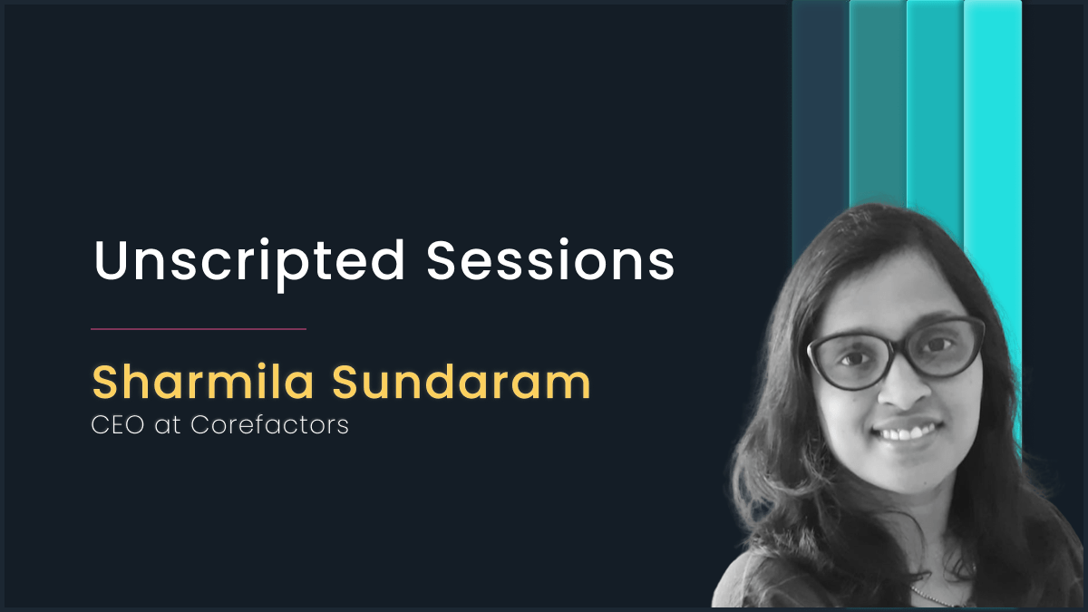 Unscripted Sessions with Sharmila Sundaram, CEO at Corefactors