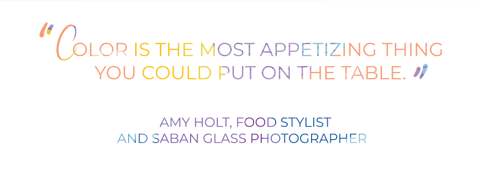 Color is the most appetizing thing you could put on the table. - AMy Holt, food stylist and saban Glass Photographer