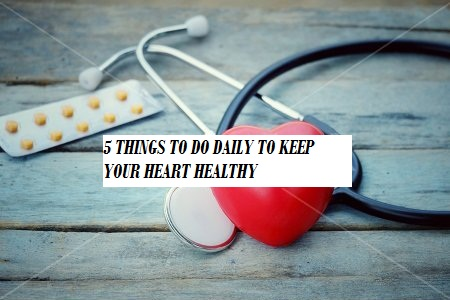 5 THINGS TO DO DAILY TO KEEP YOUR HEART HEALTHY