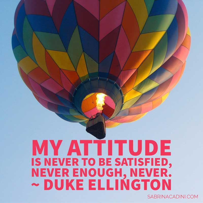 my attitude is never to be satisfied, never enough, never - duke ellington - mondaymovesme