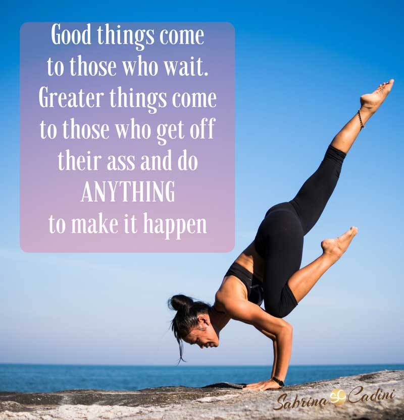 good things great things come to you when you get off your ass and you do anything to make them happen