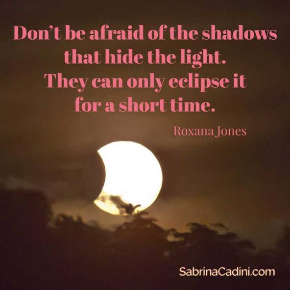 don't be afraid of the shadows that hide the light they can only eclipse it for a short time as roxana jones says, and sabrina cadini suggestes that you follow your light in order to overcome obstacles and succeed as an entrepreneur or weddingpreneurs, very appropriate quote for the total solar eclipse on august 21, 2017