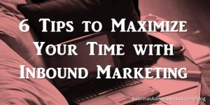 Six Tips to Maximize Your Time with Inbound Marketing