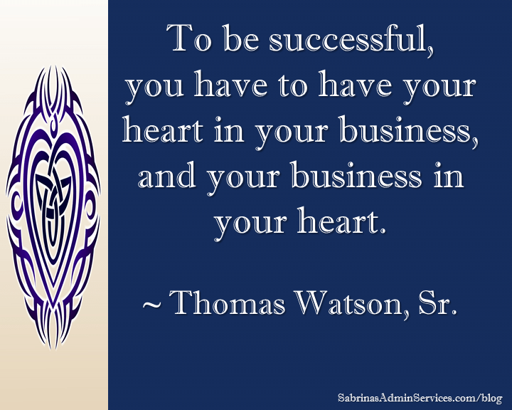 To be successful, you have to have your heart in your business, and your business in your heart. ~ Thomas Watson, Sr.