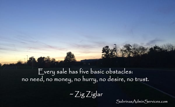 Every sale has five basic obstacles: no need, no money, no hurry, no desire, no trust. ~ Zig Ziglar