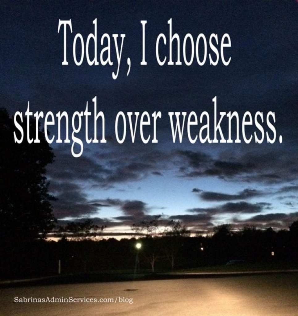 Today, I choose strength over weakness