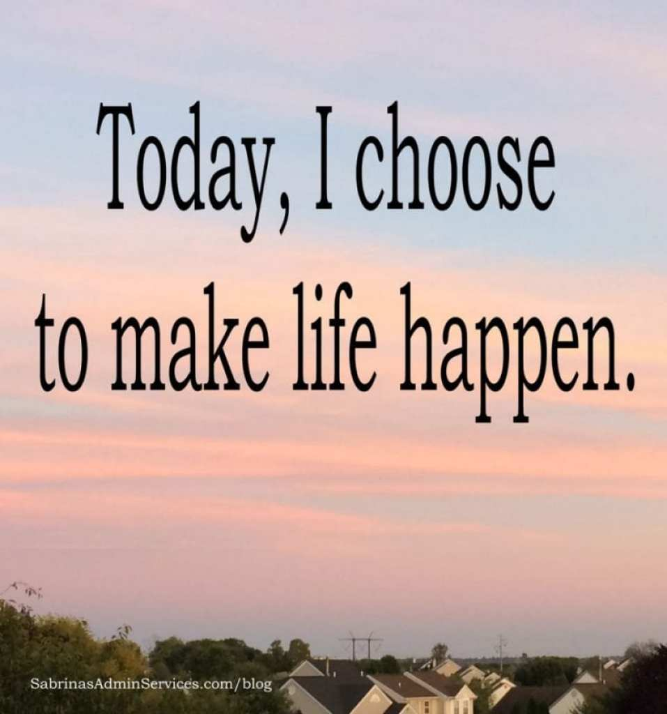 Today, I choose to make life happen