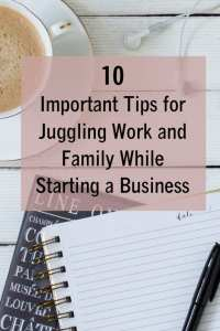 10 important tips for juggling work and family while starting a business