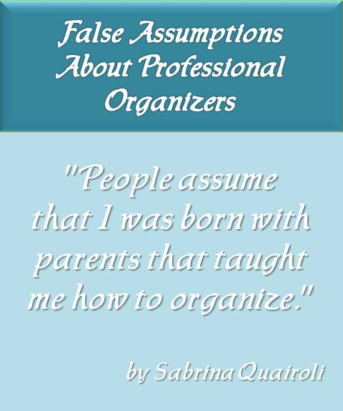 People assume that I was born with parents that taught me how to organize