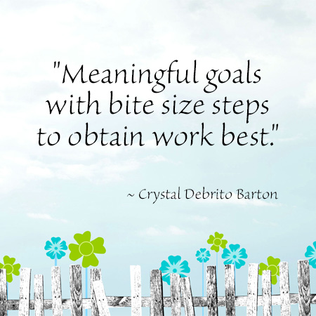 """""""Meaningful goals with bite size steps to obtain work best."""" ~ Crystal Debrito Barton"""