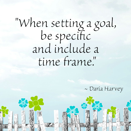 """""""When setting a goal, be specific and include a time frame."""" ~ Daria Harvey"""