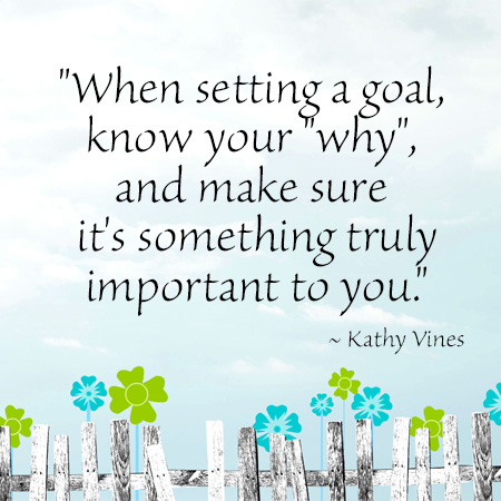"""""""When setting a goal, know your """"why"""", and make sure it's something truly important to you."""" ~ Kathy Vines"""