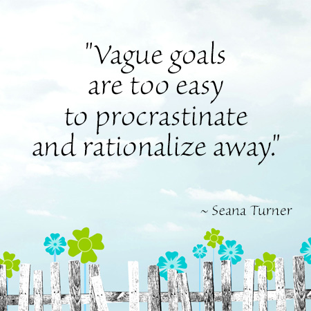 """""""Vague goals are too easy to procrastinate and rationalize away."""" ~ Seana Turner"""